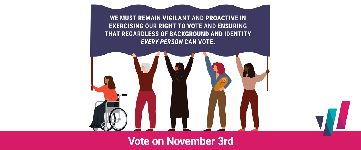 Graphic of diverse clipart women holding up flag with following text on it: We must reman vigilant and proactive in exercising our right to vote and ensuring that regardless of background and identity every person can vote. Vote on November 3rd.